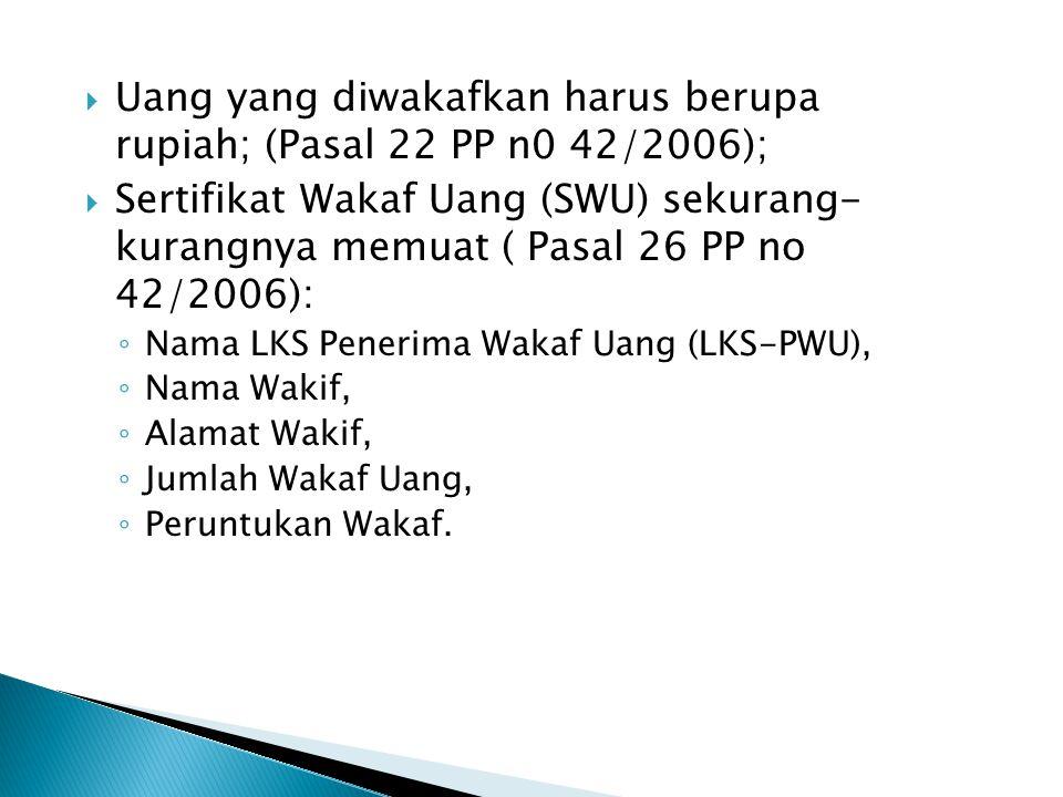  Uang yang diwakafkan harus berupa rupiah; (Pasal 22 PP n0 42/2006);  Sertifikat Wakaf Uang (SWU) sekurang- kurangnya memuat ( Pasal 26 PP no 42/200