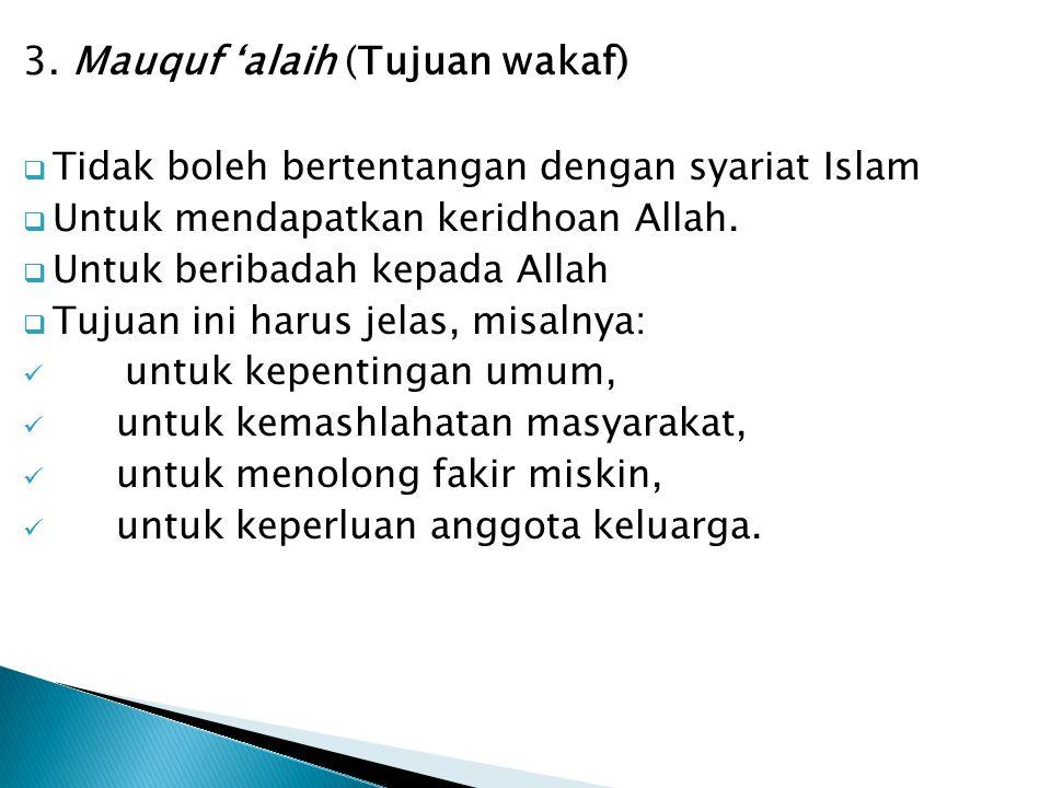 3. Mauquf 'alaih (Tujuan wakaf)  Tidak boleh bertentangan dengan syariat Islam  Untuk mendapatkan keridhoan Allah.  Untuk beribadah kepada Allah 