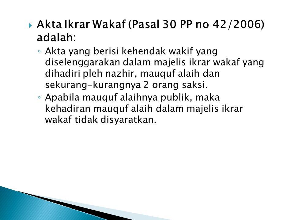  Akta Ikrar Wakaf (Pasal 30 PP no 42/2006) adalah: ◦ Akta yang berisi kehendak wakif yang diselenggarakan dalam majelis ikrar wakaf yang dihadiri ple