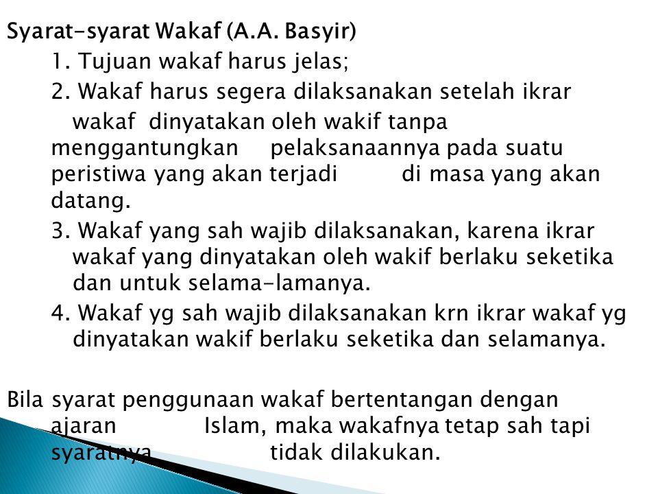 Syarat-syarat Wakaf (A.A. Basyir) 1. Tujuan wakaf harus jelas; 2. Wakaf harus segera dilaksanakan setelah ikrar wakaf dinyatakan oleh wakif tanpa meng