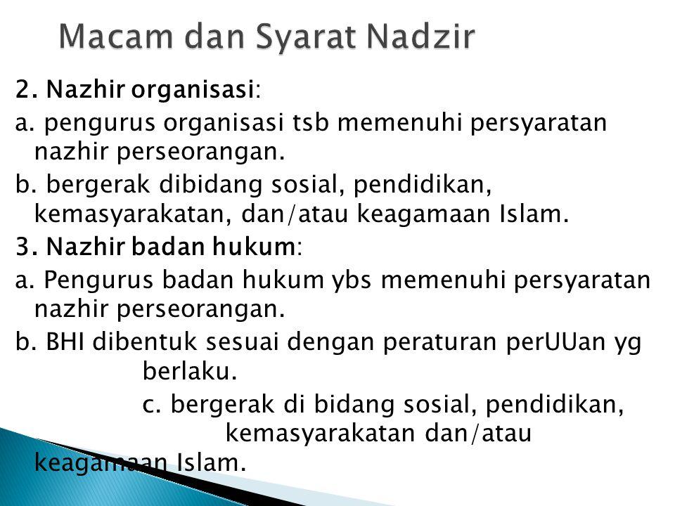 2. Nazhir organisasi: a. pengurus organisasi tsb memenuhi persyaratan nazhir perseorangan. b. bergerak dibidang sosial, pendidikan, kemasyarakatan, da