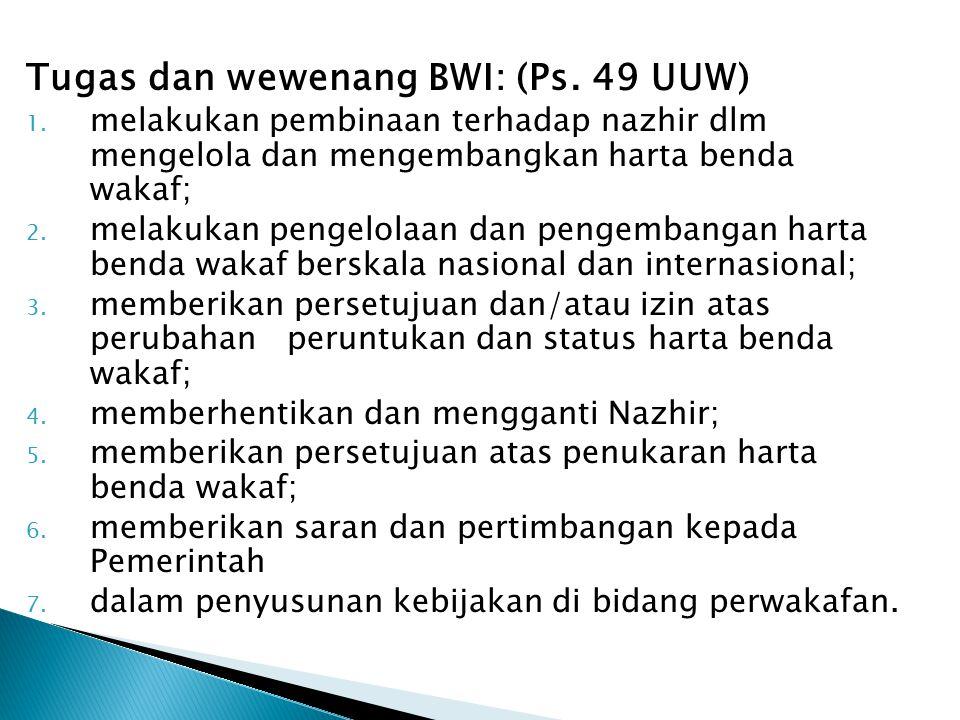 Tugas dan wewenang BWI: (Ps. 49 UUW) 1. melakukan pembinaan terhadap nazhir dlm mengelola dan mengembangkan harta benda wakaf; 2. melakukan pengelolaa