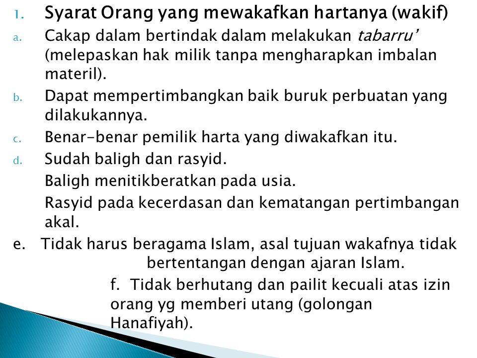 1. Syarat Orang yang mewakafkan hartanya (wakif) a. Cakap dalam bertindak dalam melakukan tabarru' (melepaskan hak milik tanpa mengharapkan imbalan ma