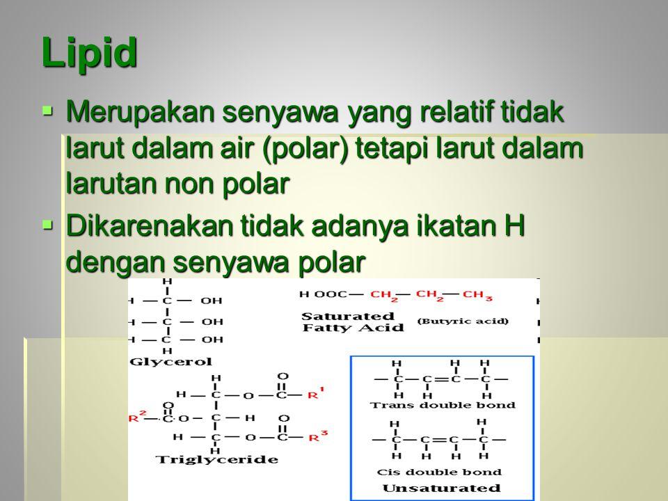 Lipid  Merupakan senyawa yang relatif tidak larut dalam air (polar) tetapi larut dalam larutan non polar  Dikarenakan tidak adanya ikatan H dengan s