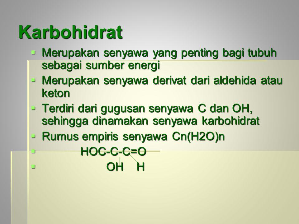 Karbohidrat  Merupakan senyawa yang penting bagi tubuh sebagai sumber energi  Merupakan senyawa derivat dari aldehida atau keton  Terdiri dari gugusan senyawa C dan OH, sehingga dinamakan senyawa karbohidrat  Rumus empiris senyawa Cn(H2O)n  HOC-C-C=O  OH H