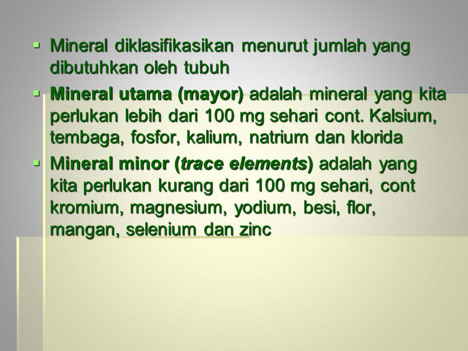  Mineral diklasifikasikan menurut jumlah yang dibutuhkan oleh tubuh  Mineral utama (mayor) adalah mineral yang kita perlukan lebih dari 100 mg sehar
