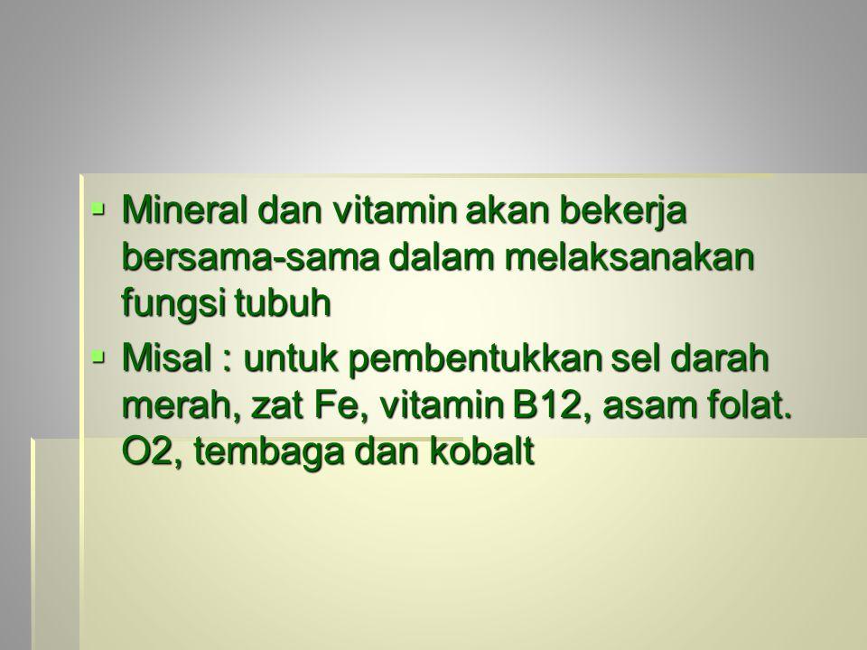  Mineral dan vitamin akan bekerja bersama-sama dalam melaksanakan fungsi tubuh  Misal : untuk pembentukkan sel darah merah, zat Fe, vitamin B12, asam folat.