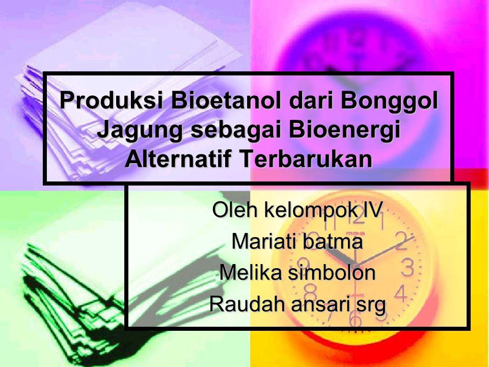 Produksi Bioetanol dari Bonggol Jagung sebagai Bioenergi Alternatif Terbarukan Oleh kelompok IV Mariati batma Melika simbolon Raudah ansari srg