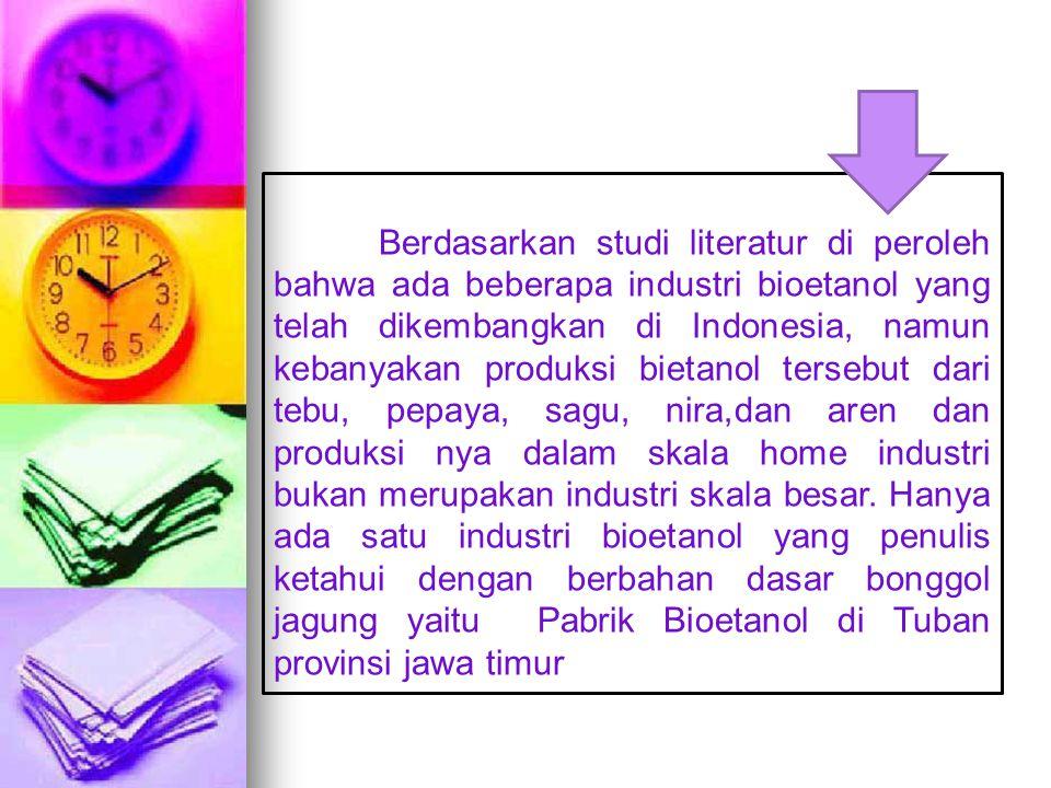Berdasarkan studi literatur di peroleh bahwa ada beberapa industri bioetanol yang telah dikembangkan di Indonesia, namun kebanyakan produksi bietanol tersebut dari tebu, pepaya, sagu, nira,dan aren dan produksi nya dalam skala home industri bukan merupakan industri skala besar.