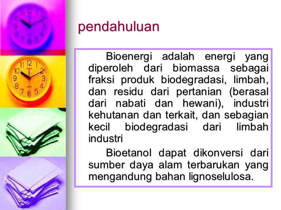 pendahuluan Bioenergi adalah energi yang diperoleh dari biomassa sebagai fraksi produk biodegradasi, limbah, dan residu dari pertanian (berasal dari nabati dan hewani), industri kehutanan dan terkait, dan sebagian kecil biodegradasi dari limbah industri Bioetanol dapat dikonversi dari sumber daya alam terbarukan yang mengandung bahan lignoselulosa.