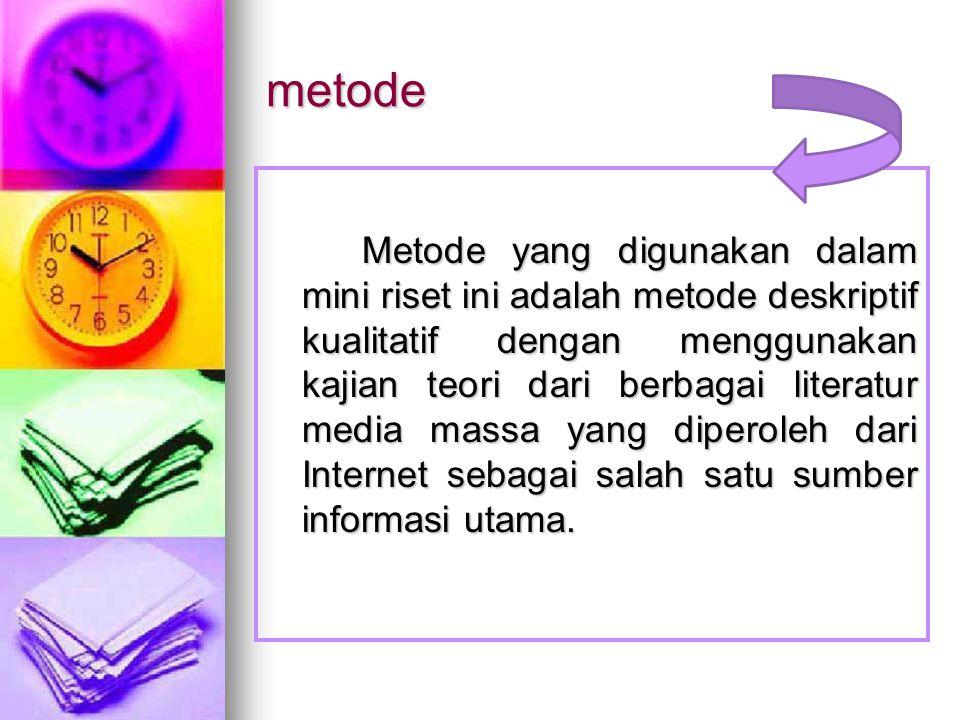 metode Metode yang digunakan dalam mini riset ini adalah metode deskriptif kualitatif dengan menggunakan kajian teori dari berbagai literatur media massa yang diperoleh dari Internet sebagai salah satu sumber informasi utama.