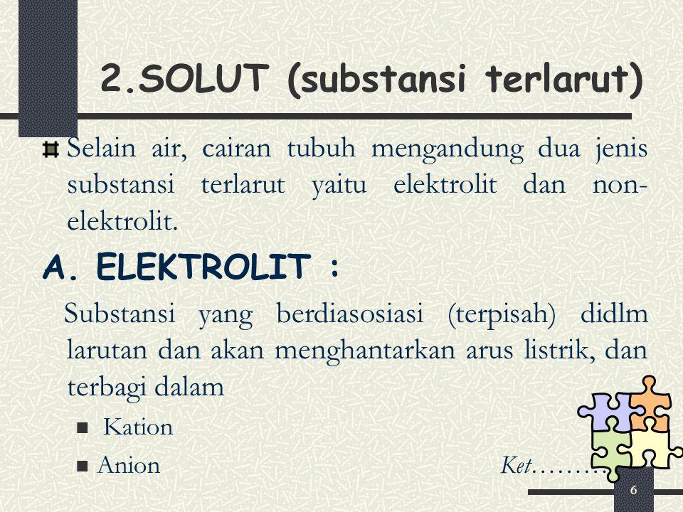 6 2.SOLUT (substansi terlarut) Selain air, cairan tubuh mengandung dua jenis substansi terlarut yaitu elektrolit dan non- elektrolit. A. ELEKTROLIT :