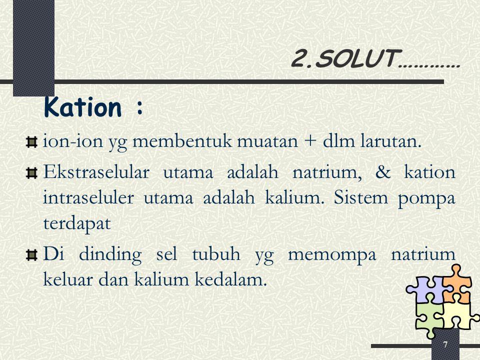 8 2.SOLUT………… Anion : Ion-ion yang membentuk muatan – (negatif) dalam larutan Anion ekstraselular utama adalah klorida sedangkan anion intraselular utama adalah ion fosfat.