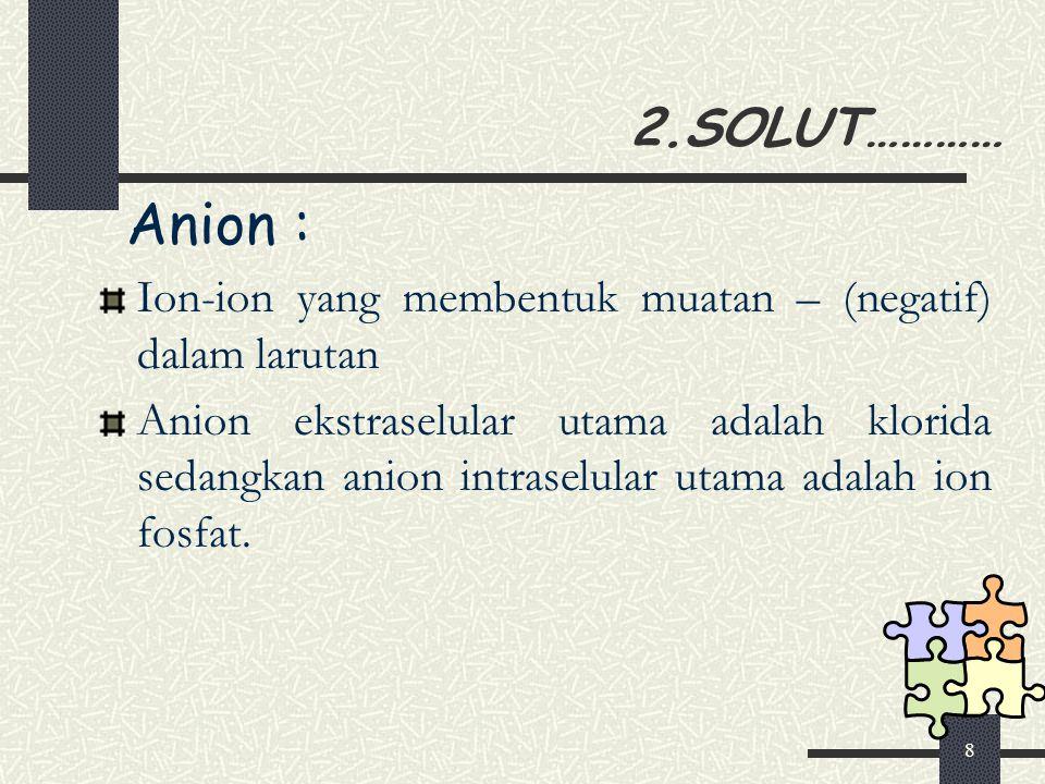 8 2.SOLUT………… Anion : Ion-ion yang membentuk muatan – (negatif) dalam larutan Anion ekstraselular utama adalah klorida sedangkan anion intraselular ut