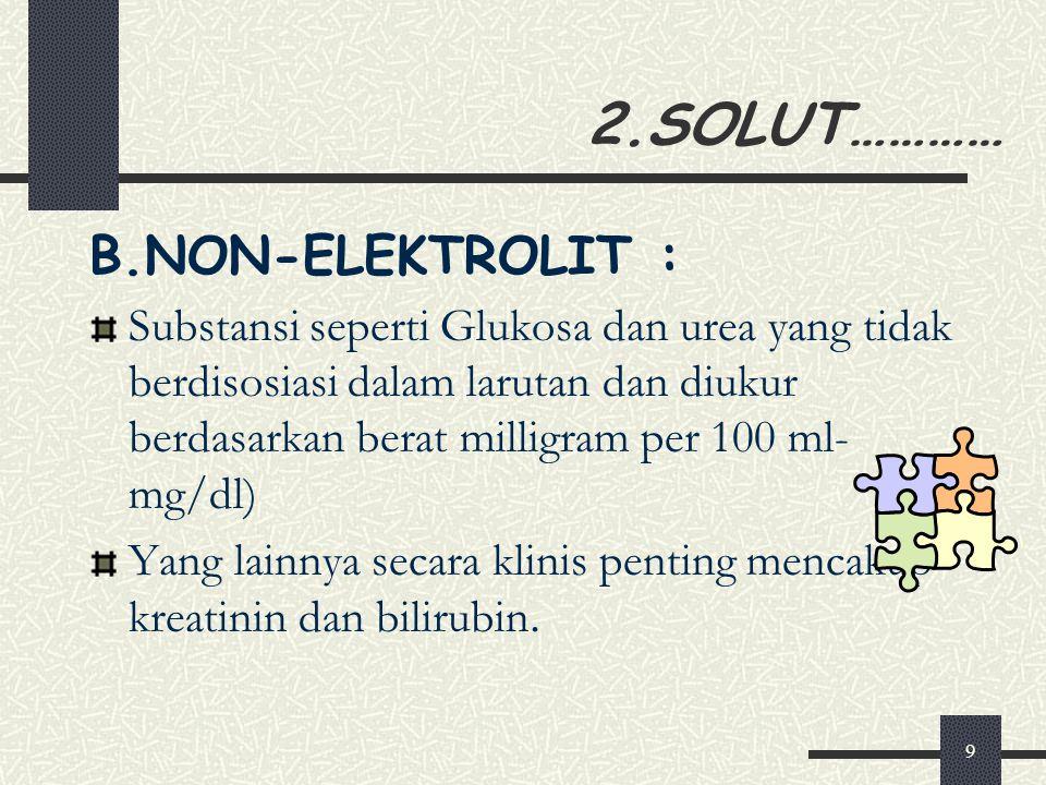 9 2.SOLUT………… B.NON-ELEKTROLIT : Substansi seperti Glukosa dan urea yang tidak berdisosiasi dalam larutan dan diukur berdasarkan berat milligram per 100 ml- mg/dl) Yang lainnya secara klinis penting mencakup kreatinin dan bilirubin.