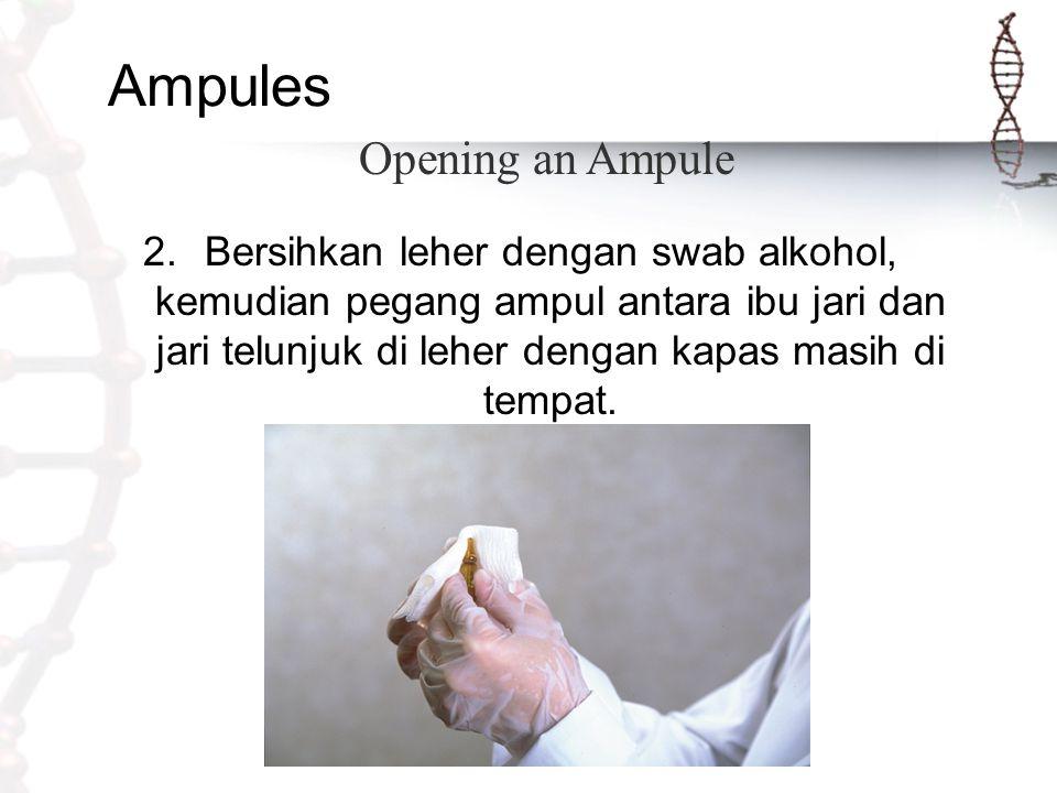 Ampules 2.Bersihkan leher dengan swab alkohol, kemudian pegang ampul antara ibu jari dan jari telunjuk di leher dengan kapas masih di tempat. Opening