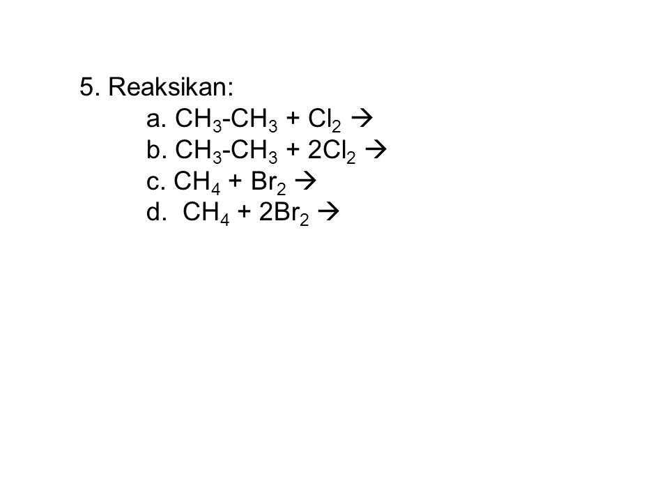 5. Reaksikan: a. CH 3 -CH 3 + Cl 2  b. CH 3 -CH 3 + 2Cl 2  c. CH 4 + Br 2  d. CH 4 + 2Br 2 