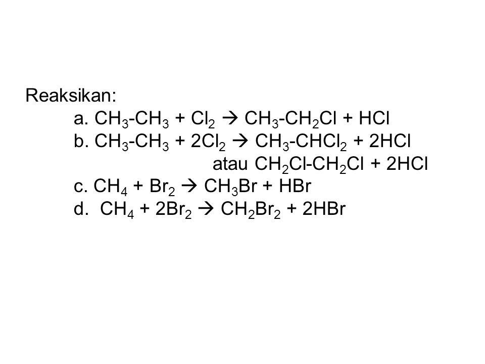 Reaksikan: a. CH 3 -CH 3 + Cl 2  CH 3 -CH 2 Cl + HCl b. CH 3 -CH 3 + 2Cl 2  CH 3 -CHCl 2 + 2HCl atau CH 2 Cl-CH 2 Cl + 2HCl c. CH 4 + Br 2  CH 3 Br