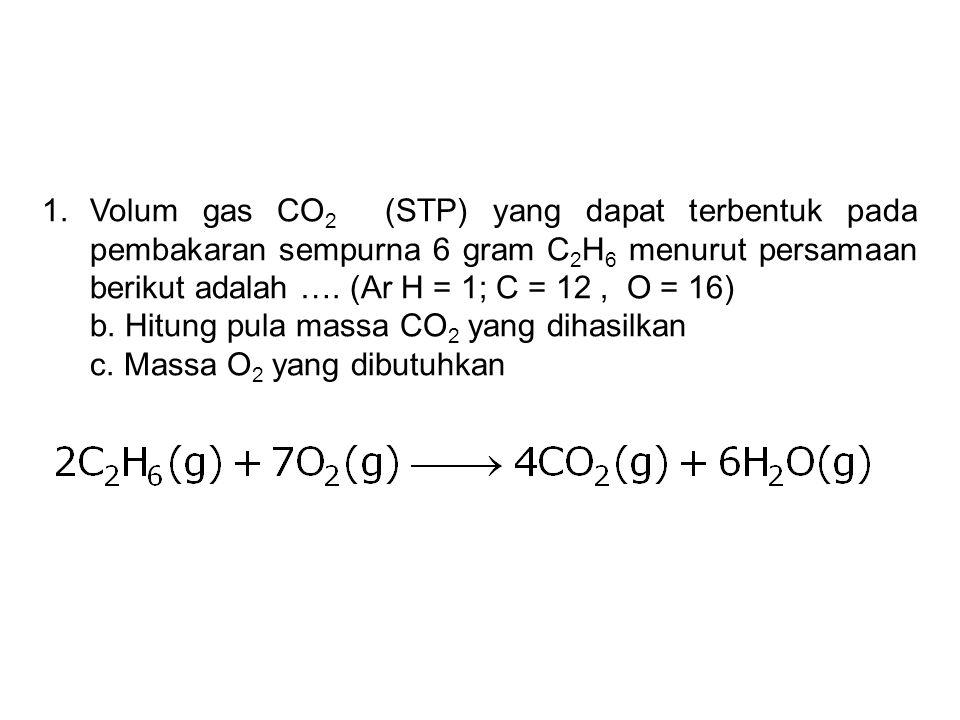 1.Volum gas CO 2 (STP) yang dapat terbentuk pada pembakaran sempurna 6 gram C 2 H 6 menurut persamaan berikut adalah …. (Ar H = 1; C = 12, O = 16) b.
