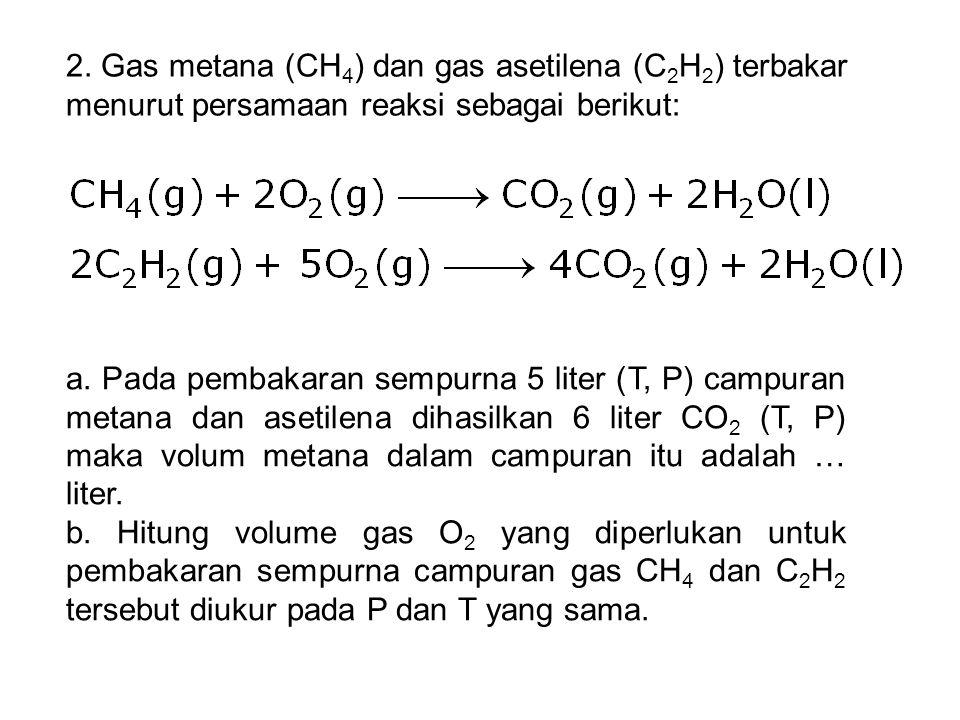 2. Gas metana (CH 4 ) dan gas asetilena (C 2 H 2 ) terbakar menurut persamaan reaksi sebagai berikut: a. Pada pembakaran sempurna 5 liter (T, P) campu