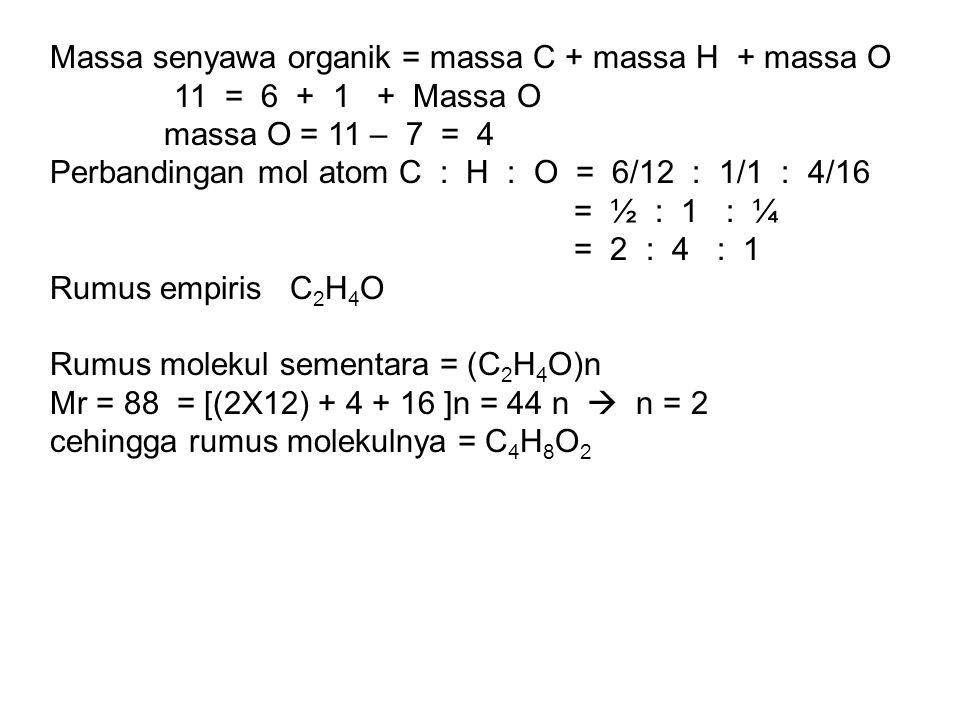 Massa senyawa organik = massa C + massa H + massa O 11 = 6 + 1 + Massa O massa O = 11 – 7 = 4 Perbandingan mol atom C : H : O = 6/12 : 1/1 : 4/16 = ½