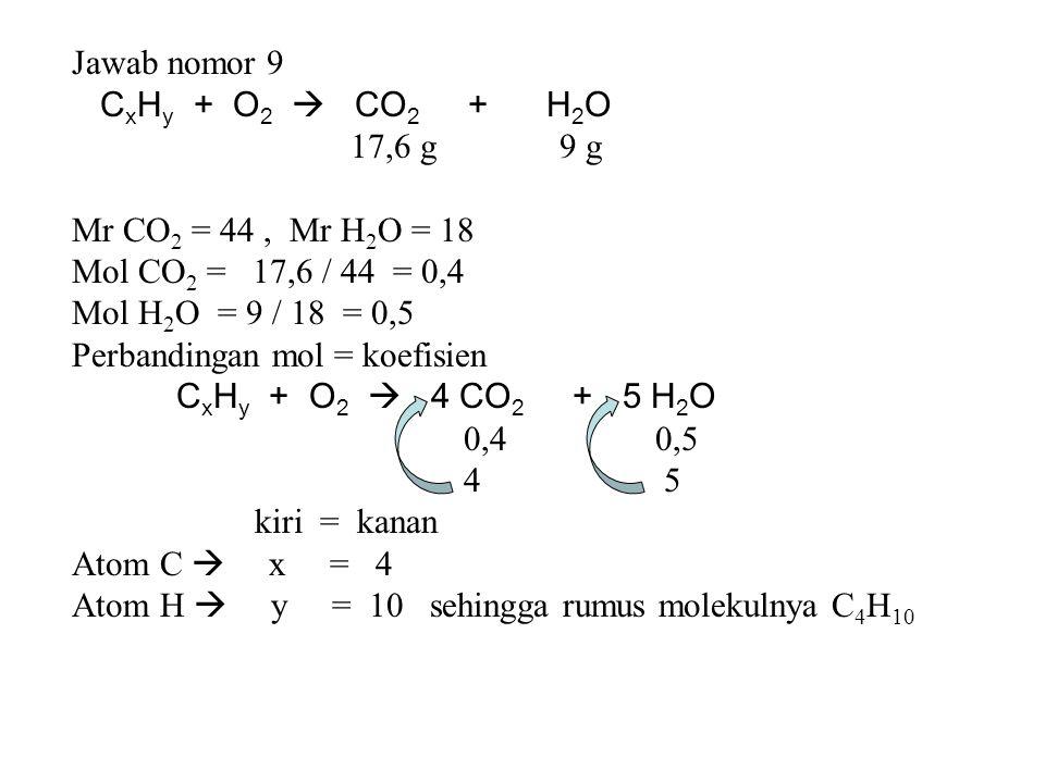 Jawab nomor 9 C x H y + O 2  CO 2 + H 2 O 17,6 g 9 g Mr CO 2 = 44, Mr H 2 O = 18 Mol CO 2 = 17,6 / 44 = 0,4 Mol H 2 O = 9 / 18 = 0,5 Perbandingan mol