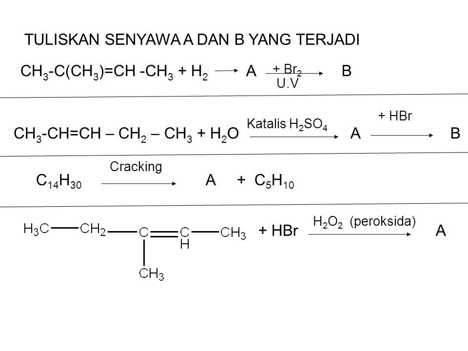 CH 3 -C(CH 3 )=CH -CH 3 + H 2 A B U.V + Br 2 TULISKAN SENYAWA A DAN B YANG TERJADI CH 3 -CH=CH – CH 2 – CH 3 + H 2 O A B Katalis H 2 SO 4 + HBr C 14 H