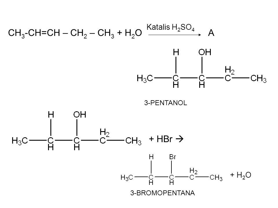 CH 3 -CH=CH – CH 2 – CH 3 + H 2 O A Katalis H 2 SO 4 3-PENTANOL + HBr  + H 2 O 3-BROMOPENTANA