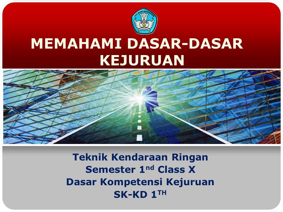 MEMAHAMI DASAR-DASAR KEJURUAN Teknik Kendaraan Ringan Semester 1 nd Class X Dasar Kompetensi Kejuruan SK-KD 1 TH