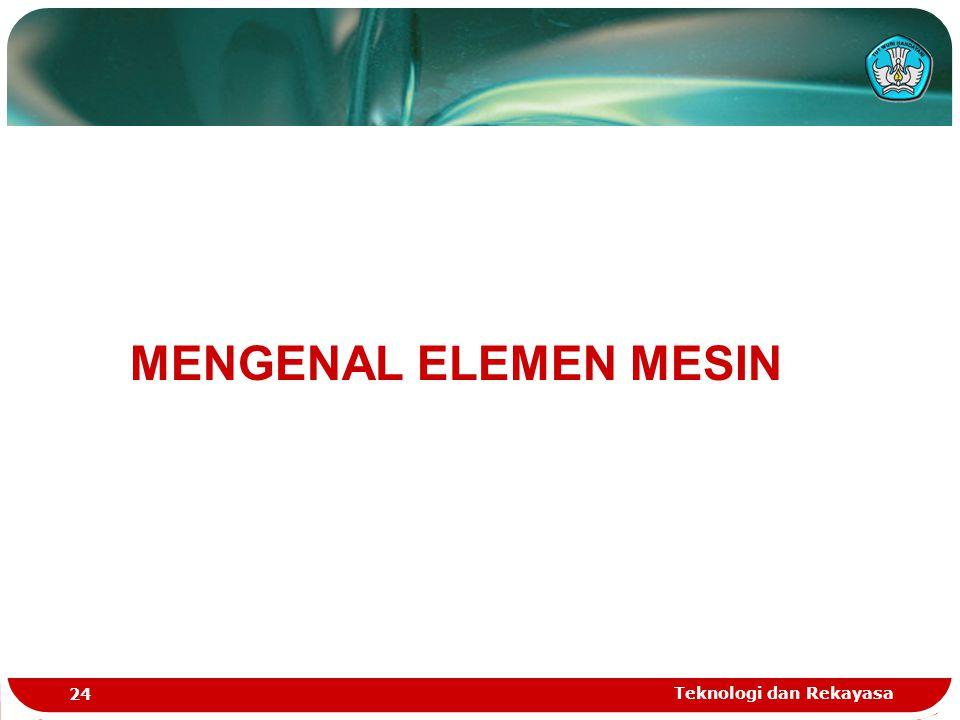 Teknologi dan Rekayasa 24 MENGENAL ELEMEN MESIN