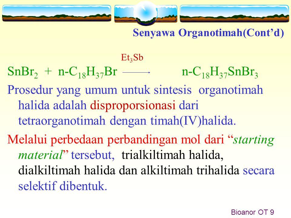 Bioanor OT 9 SnBr 2 + n-C 18 H 37 Br n-C 18 H 37 SnBr 3 Prosedur yang umum untuk sintesis organotimah halida adalah disproporsionasi dari tetraorganot