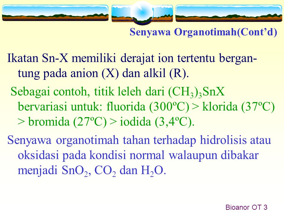 Bioanor OT 3 Ikatan Sn-X memiliki derajat ion tertentu bergan- tung pada anion (X) dan alkil (R). Sebagai contoh, titik leleh dari (CH 3 ) 3 SnX berva