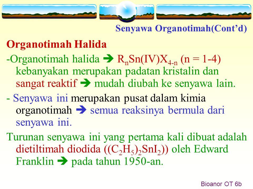Bioanor OT 6b Organotimah Halida -Organotimah halida  R n Sn(IV)X 4-n (n = 1-4) kebanyakan merupakan padatan kristalin dan sangat reaktif  mudah diu