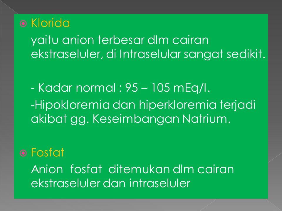  Klorida yaitu anion terbesar dlm cairan ekstraseluler, di Intraselular sangat sedikit. - Kadar normal : 95 – 105 mEq/I. -Hipokloremia dan hiperklore