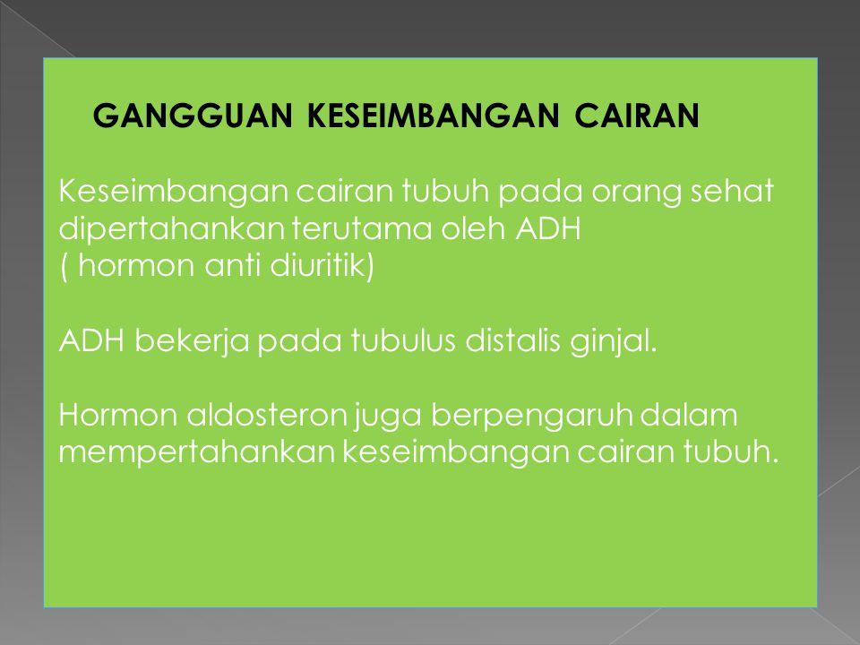 GANGGUAN KESEIMBANGAN CAIRAN Keseimbangan cairan tubuh pada orang sehat dipertahankan terutama oleh ADH ( hormon anti diuritik) ADH bekerja pada tubul