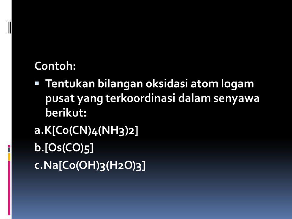 Contoh:  Tentukan bilangan oksidasi atom logam pusat yang terkoordinasi dalam senyawa berikut: a.K[Co(CN)4(NH3)2] b.[Os(CO)5] c.Na[Co(OH)3(H2O)3]