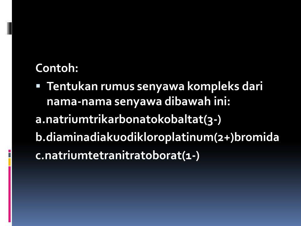 Contoh:  Tentukan rumus senyawa kompleks dari nama-nama senyawa dibawah ini: a.natriumtrikarbonatokobaltat(3-) b.diaminadiakuodikloroplatinum(2+)bromida c.natriumtetranitratoborat(1-)