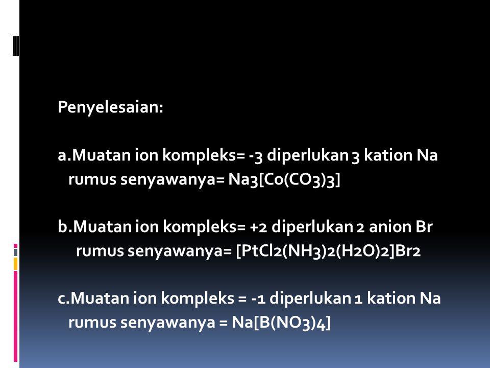 Penyelesaian: a.Muatan ion kompleks= -3 diperlukan 3 kation Na rumus senyawanya= Na3[Co(CO3)3] b.Muatan ion kompleks= +2 diperlukan 2 anion Br rumus senyawanya= [PtCl2(NH3)2(H2O)2]Br2 c.Muatan ion kompleks = -1 diperlukan 1 kation Na rumus senyawanya = Na[B(NO3)4]