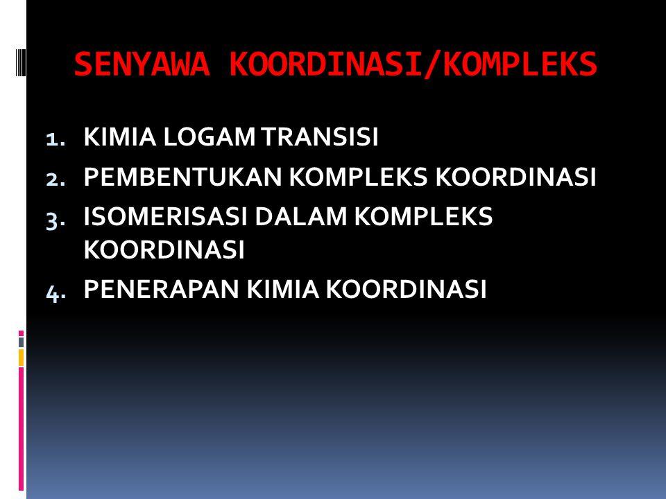 SENYAWA KOORDINASI/KOMPLEKS 1. KIMIA LOGAM TRANSISI 2. PEMBENTUKAN KOMPLEKS KOORDINASI 3. ISOMERISASI DALAM KOMPLEKS KOORDINASI 4. PENERAPAN KIMIA KOO