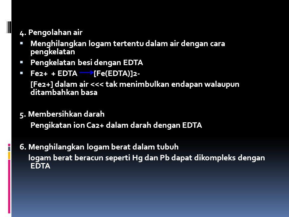 4. Pengolahan air  Menghilangkan logam tertentu dalam air dengan cara pengkelatan  Pengkelatan besi dengan EDTA  Fe2+ + EDTA [Fe(EDTA)]2- [Fe2+] da