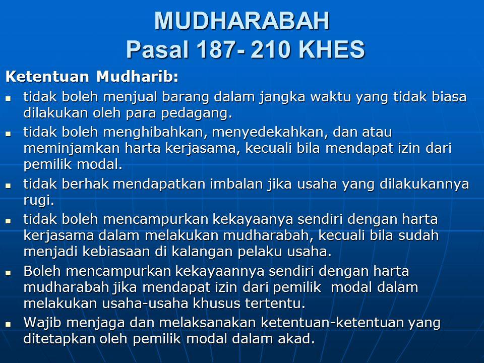 MUDHARABAH Pasal 187- 210 KHES Ketentuan Mudharib: tidak boleh menjual barang dalam jangka waktu yang tidak biasa dilakukan oleh para pedagang. tidak