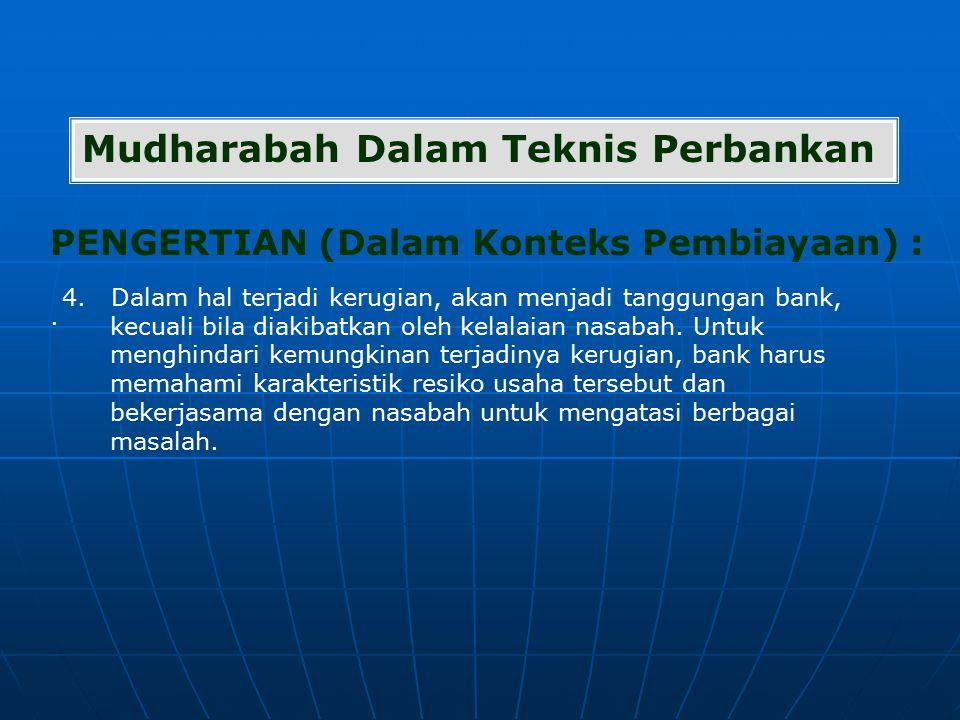 PENGERTIAN (Dalam Konteks Pembiayaan) : Mudharabah Dalam Teknis Perbankan. 4. Dalam hal terjadi kerugian, akan menjadi tanggungan bank, kecuali bila d