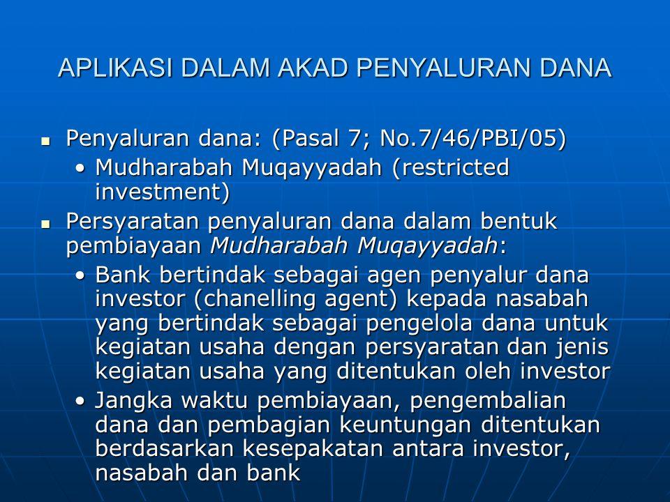 APLIKASI DALAM AKAD PENYALURAN DANA Penyaluran dana: (Pasal 7; No.7/46/PBI/05) Penyaluran dana: (Pasal 7; No.7/46/PBI/05) Mudharabah Muqayyadah (restr