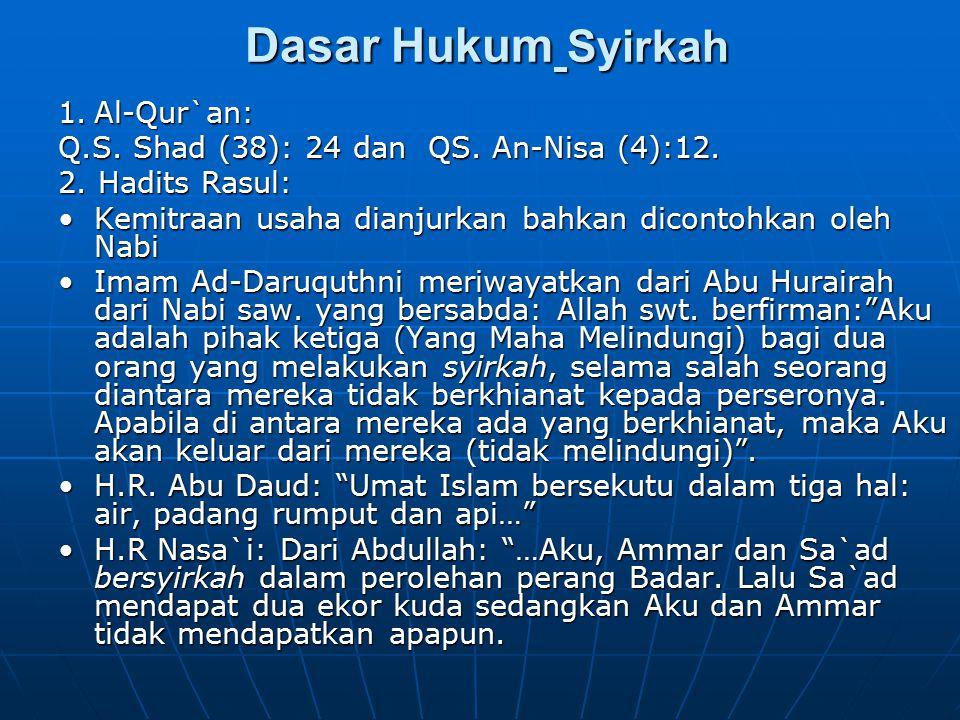 Dasar Hukum Syirkah Dasar Hukum Syirkah 1.Al-Qur`an: Q.S. Shad (38): 24 dan QS. An-Nisa (4):12. 2. Hadits Rasul: Kemitraan usaha dianjurkan bahkan dic