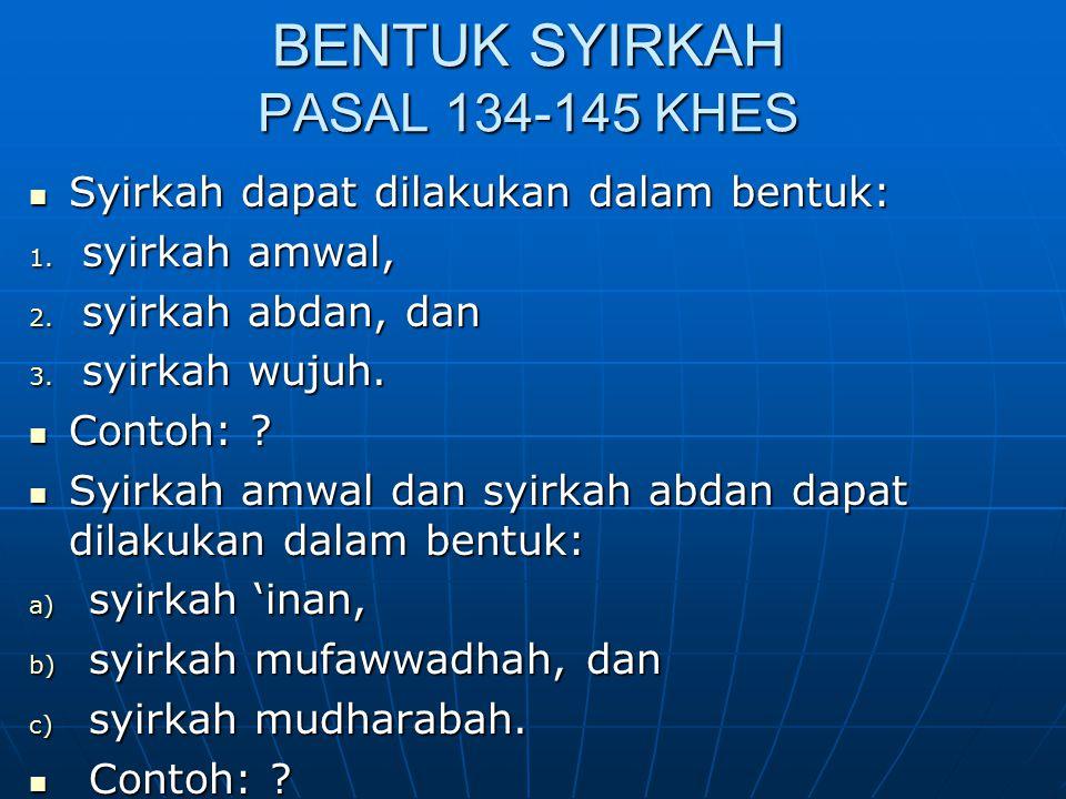 BENTUK SYIRKAH PASAL 134-145 KHES Syirkah dapat dilakukan dalam bentuk: Syirkah dapat dilakukan dalam bentuk: 1. syirkah amwal, 2. syirkah abdan, dan