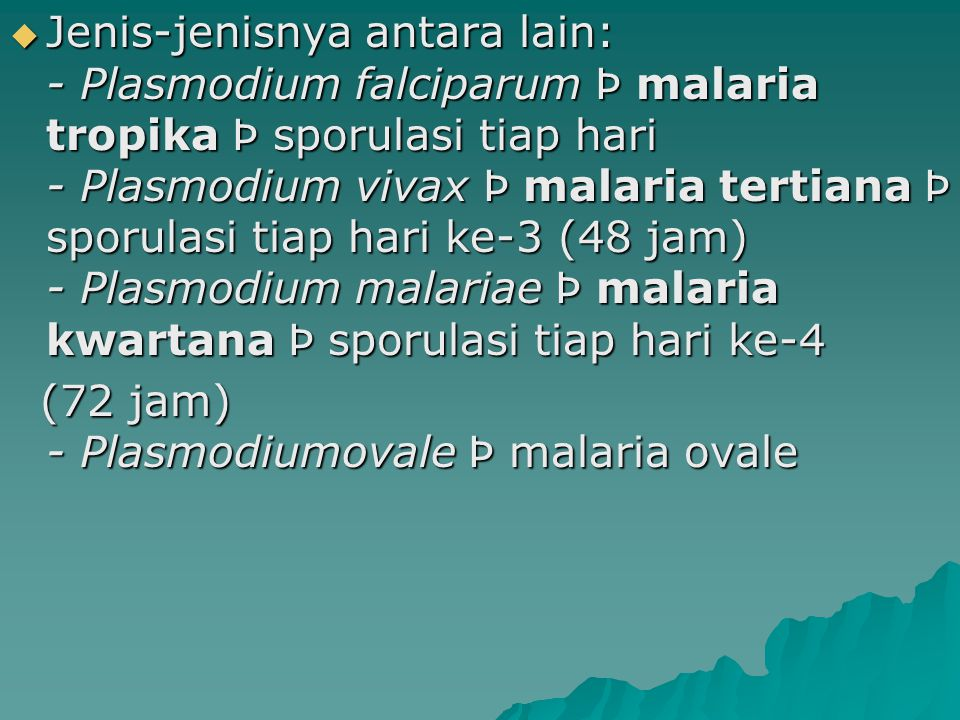  Jenis-jenisnya antara lain: - Plasmodium falciparum Þ malaria tropika Þ sporulasi tiap hari - Plasmodium vivax Þ malaria tertiana Þ sporulasi tiap h