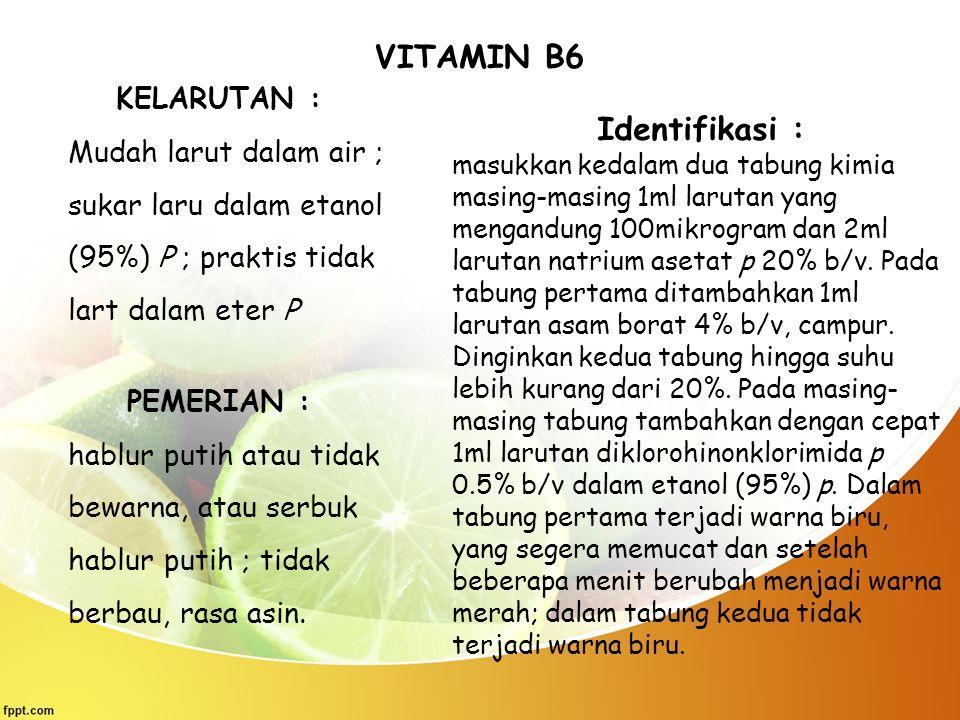 VITAMIN B6 KELARUTAN : Mudah larut dalam air ; sukar laru dalam etanol (95%) P ; praktis tidak lart dalam eter P PEMERIAN : hablur putih atau tidak be