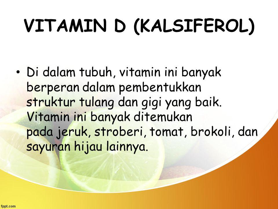 VITAMIN D (KALSIFEROL) Di dalam tubuh, vitamin ini banyak berperan dalam pembentukkan struktur tulang dan gigi yang baik. Vitamin ini banyak ditemukan