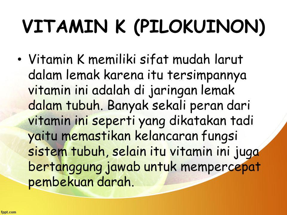 VITAMIN K (PILOKUINON) Vitamin K memiliki sifat mudah larut dalam lemak karena itu tersimpannya vitamin ini adalah di jaringan lemak dalam tubuh. Bany