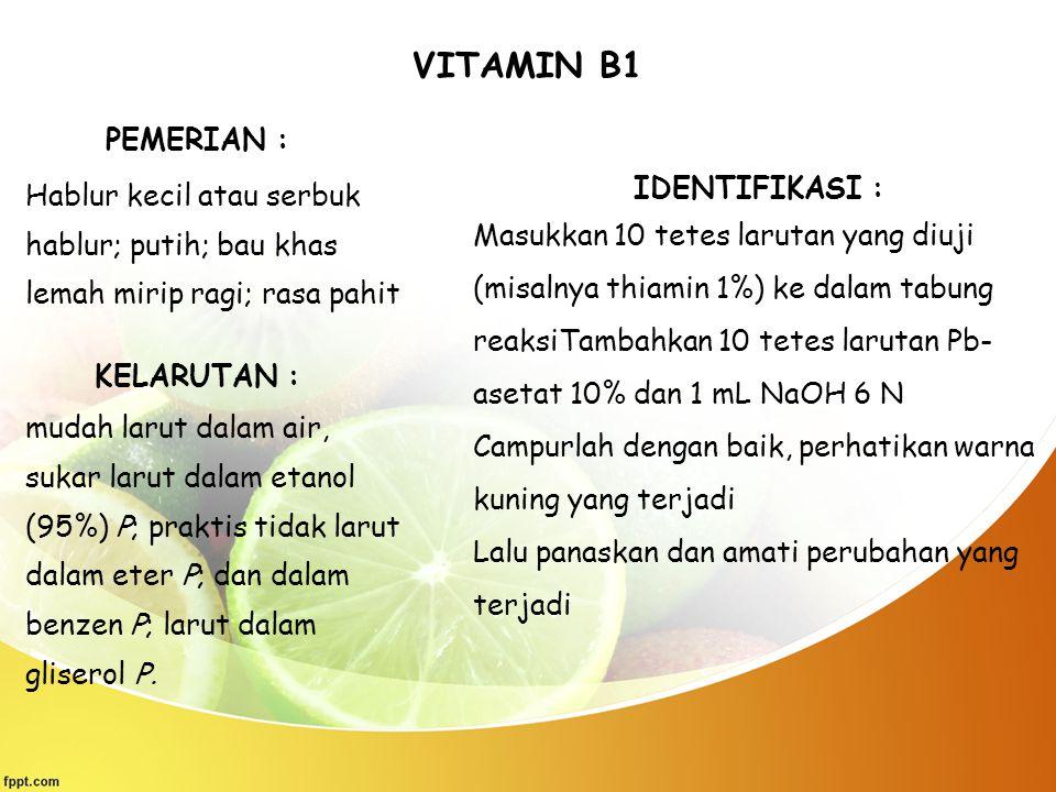 VITAMIN B1 PEMERIAN : Hablur kecil atau serbuk hablur; putih; bau khas lemah mirip ragi; rasa pahit KELARUTAN : mudah larut dalam air, sukar larut dal